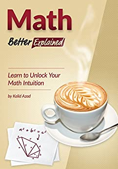 Math, Better Explained: Learn to Unlock Your Math Intuition by [Kalid Azad]