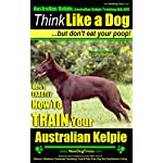 Australian Kelpie, Australian Kelpie Training AAA AKC: Think Like a Dog, But Don't Eat Your Poop! | Australian Kelpie Breed Expert Training |: EXACTLY How To Train Your Australian Kelpie