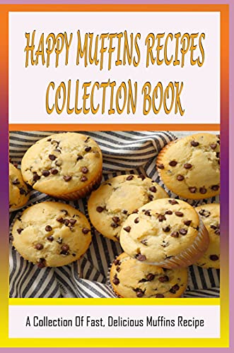 Happy Muffins Recipes Collection Book: A Collection Of Fast, Delicious Muffins Recipe: How Do You Make Muffins From Scratch? (English Edition)