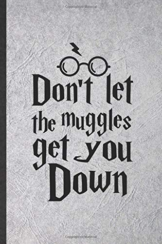 Don't Let the Muggles Get You Down: Funny Blank Lined Notebook/ Journal For Wizard Harry Movie, Muggle Potter Fan Lover, Inspirational Saying Unique Special Birthday Gift Idea Cute Ruled 6x9 110 Pages