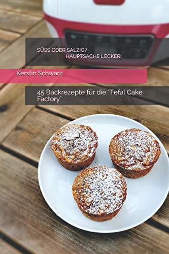 SÜSS ODER SALZIG? HAUPTSACHE LECKER!: 45 Backrezepte für die Tefal Cake Factory (SÜSS ODER SALZIG? HAUPTSACHE LECKER! Süße und pikante Backrezepte für die Tefal Cake Factory, Band 1)