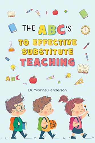 The ABC's to Effective Substitute Teaching by [Dr. Yvonne Henderson]