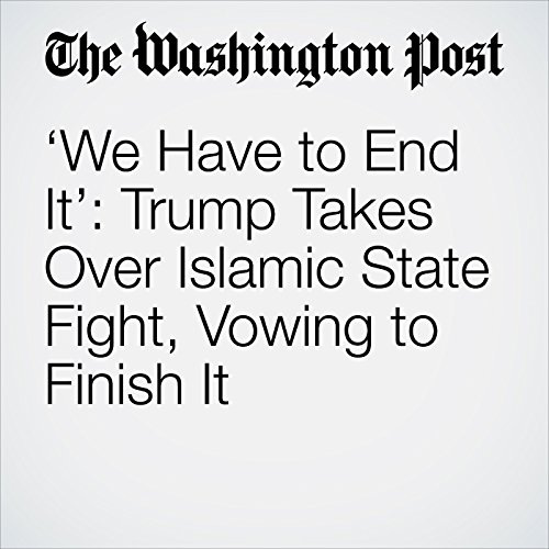 'We Have to End It': Trump Takes Over Islamic State Fight, Vowing to Finish It copertina