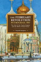 The February Revolution, Petrograd, 1917: The End of the Tsarist Regime and the Birth of Dual Power (Historical Materialism (149))