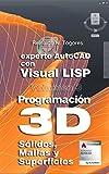 Programación 3D: Sólidos, Mallas y Superficies. (Experto AutoCAD con Visual LISP)