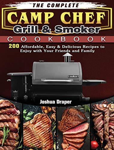 The Complete Camp Chef Grill & Smoker Cookbook: 200 Affordable, Easy & Delicious Recipes to Enjoy with Your Friends and Family