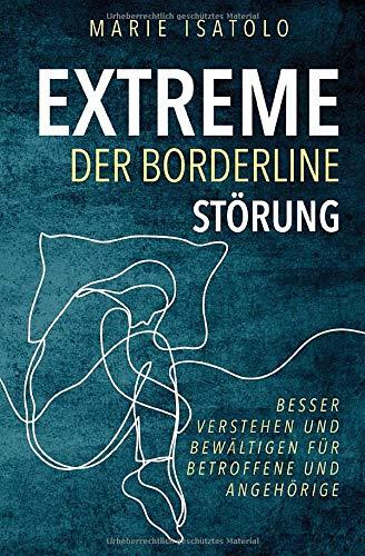 Extreme der Borderlinestörung: Besser verstehen und bewältigen für Betroffene und Angehörige