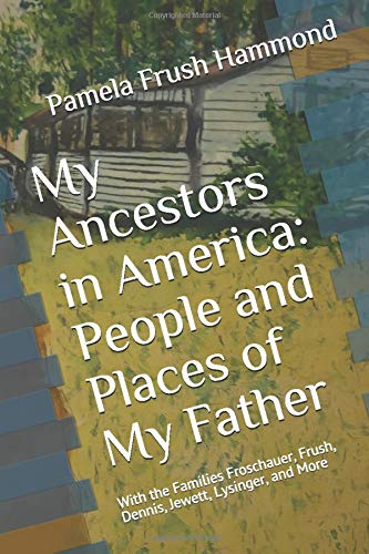 My Ancestors in America: People and Places of My Father: Including the Families Frush, Froschauer, Jewett, Dennis, Lysinger, and