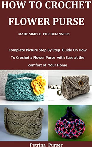 How To Crochet Flower Purse Made Simple For Beginners: Complete Picture Step By Step Guide On How To Crochet a Flower Purse with Ease at the comfort of Your Home by [Petrina  Purser]