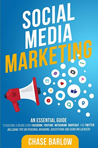 Social Media Marketing: An Essential Guide to Building a Brand Using Facebook, YouTube, Instagram, Snapchat, and Twitter, Including Tips on Personal Branding, Advertising and Using Influencers