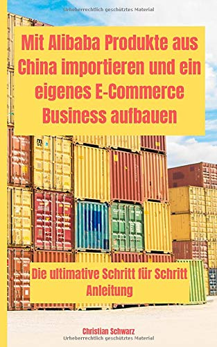 Mit Alibaba Produkte aus China importieren und ein eigenes E-Commerce Business aufbauen: Die ultimative Schritt für Schritt Anleitung