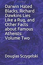 Darwin Hated Blacks, Richard Dawkins Lies Like a Rug, and Other Facts about Famous Atheists: Volume Two
