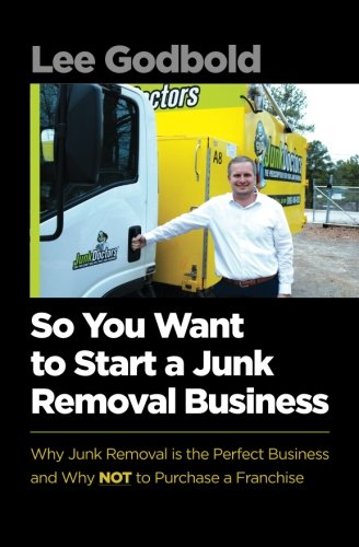 So You Want to Start A Junk Removal Business: Why Junk Removal is the Perfect Business and Why NOT to Purchase a Franchise