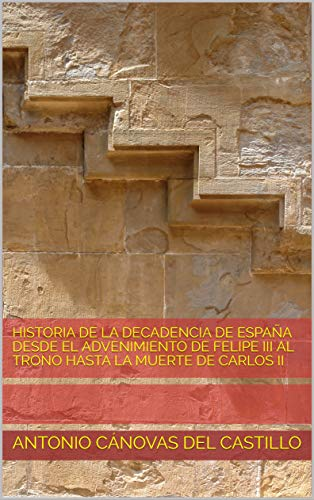 HISTORIA DE LA DECADENCIA DE ESPAÑA desde el advenimiento de Felipe III al Trono HASTA LA MUERTE DE CARLOS II