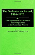 The Orchestra on Record, 1896-1926: An Encyclopedia of Orchestral Recordings Made by the Acoustical Process (Discographies: Association for Recorded Sound Collections Discographic Reference)
