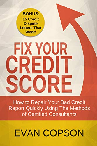 Fix Your Credit Score: How to Repair Your Bad Credit Report Quickly Using The Methods of Certified Consultants. (Bonus: 15 Credit Dispute Letters That Work!) (Credit Secrets) by [Evan Copson]