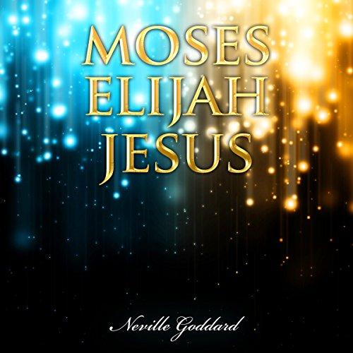 Moses - Elijah - Jesus: Neville Goddard Lectures cover art