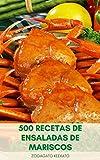 500 Recetas De Ensaladas De Mariscos : Libro De Recetas De Mariscos Saludables - Recetas De Cangrejo, Ensaladas De Salmón, Ensaladas De Camarones, Ensaladas De Atún, Mariscos Mexicanos