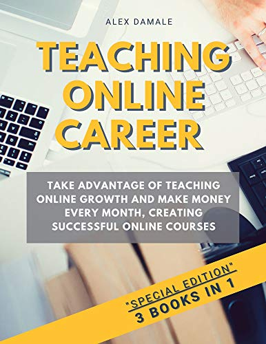 TEACHING ONLINE CAREER: 3 BOOKS IN 1 - TAKE ADVANTAGE OF TEACHING ONLINE GROWTH AND MAKE MONEY EVERY MONTH, CREATING SUCCESSFUL ONLINE COURSES (English Edition)