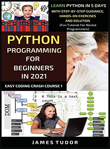 Python Programming For Beginners In 2021: Learn Python In 5 Days With Step By Step Guidance, Hands-on Exercises And Solution (Fun Tutorial For Novice Programmers) (Easy Coding Crash Course)