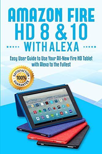 Amazon Fire HD 8 & 10 with Alexa: Easy User Guide to Use Your All-New Fire HD Tablet with Alexa to the Fullest