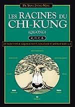 Les Racines du Chi-kung - Secrets pour acquérir santé, longévité et maîtrise martiale de Jwing-Ming Yang