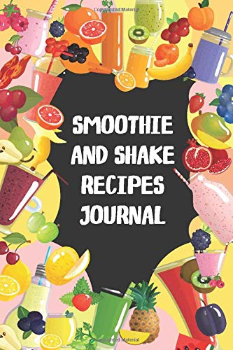 "Smoothie and Shake Journal Notebook: Blank smoothie and shake recipe journal to write in for women and men, cute recipe notebook for family, empty ... in  (120 Pages and 6"" x 9"" inches cookbook)"