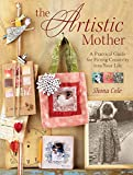 The Artistic Mother: A Practical Guide to Fitting Creativity into Your Life: A Practical Guide for F...