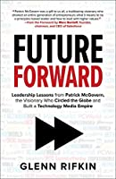 Future Forward: Leadership Lessons from Patrick J. McGovern, the Visionary Who Circled the Globe and Built a Technology Media Empire