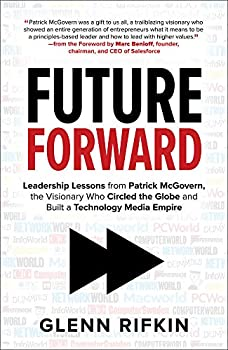 Future Forward  Leadership Lessons from Patrick McGovern the Visionary Who Circled the Globe and Built a Technology Media Empire