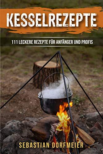 Kesselrezepte: Das große Outdoorkochbuch für köstliche Eintöpfe, Gulasche und Suppen. Der Ratgeber zum Kochen mit dem Kessel für Camping und Zuhause. 111 leckere Rezepte für Anfänger und Profis.