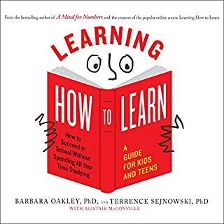 Learning How to Learn     How to Succeed in School Without Spending All Your Time Studying; A Guide for Kids and Teens              By:                                                                                                                                 Barbara Oakley PhD,                                                                                        Terrence Sejnowski PhD,                                                                                        Alistair McConville                               Narrated by:                                                                                                                                 Laural Merlington                      Length: 5 hrs and 32 mins     26 ratings     Overall 4.7