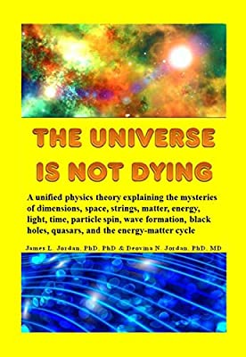 The Universe is Not Dying: A unified physics theory explaining the mysteries of dimensions, space, strings, matter, energy, light, time, particle spin, wave formation, black holes, quasars