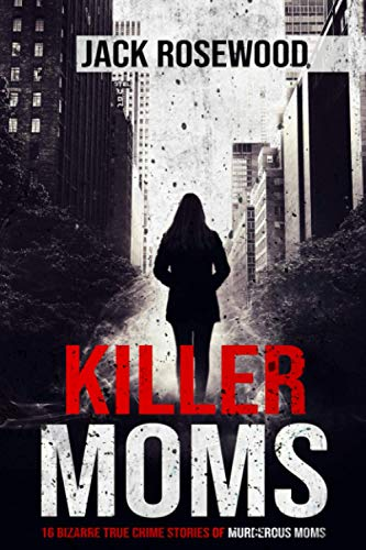 Compare Textbook Prices for Killer Moms: 16 Bizarre True Crime Stories of Murderous Moms  ISBN 9781648450631 by Rosewood, Jack