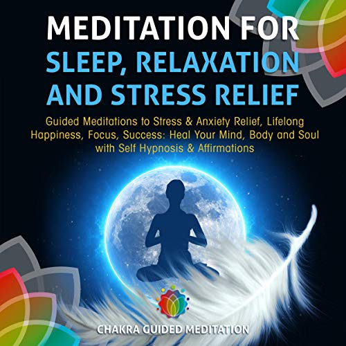 Meditation for Sleep, Relaxation, and Stress Relief: Guided Meditations to Stress & Anxiety Relief, Lifelong Happiness, Focus, Success: Heal Your Mind, Body and Soul with Self Hypnosis & Affirmations audiobook cover art
