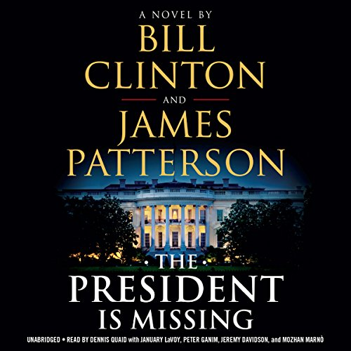 The President Is Missing                   Written by:                                                                                                                                 Bill Clinton,                                                                                        James Patterson                               Narrated by:                                                                                                                                 Dennis Quaid,                                                                                        January LaVoy,                                                                                        Peter Ganim,                   and others                 Length: 12 hrs and 55 mins     167 ratings     Overall 3.9