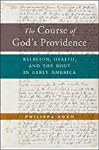 The Course of God's Providence: Religion, Health, and the Body in Early America (North American Religions)