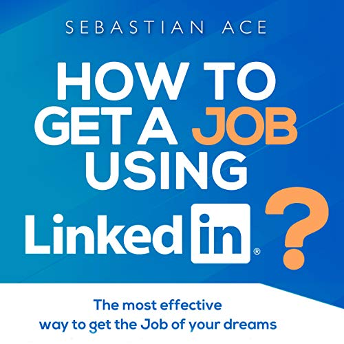 Linkedin: How to Get a Job Using LinkedIn?: The Most Effective Way to Get the Job of Your Dreams cover art