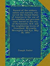 Record of the soldiers, sailors and marines who served the United States of America in the war of the rebellion and previous wars; buried in the city ... Newcastle, Newington and Rye. May 30, 1893