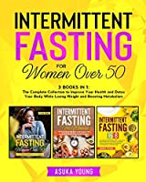 Intermittent Fasting for Women Over 50: 3 Books in 1: The Complete Collection to Improve Your Health and Detox Your Body While Losing Weight and Boosting Metabolism
