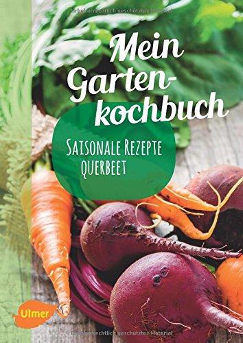 Mein Gartenkochbuch: Saisonale Rezepte querbeet
