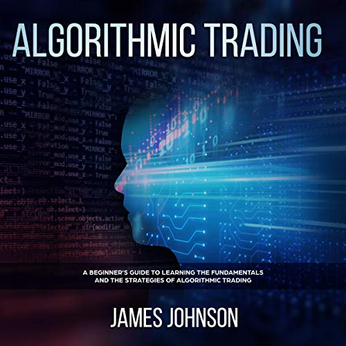 Couverture de Algorithmic Trading: A Beginner's Guide to Learning the Fundamentals and the Strategies of Algorithmic Trading