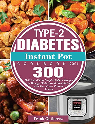 Type-2 Diabetes Instant Pot Cookbook 2021: 300 Delicious & Easy Simple Diabetic Recipes to Manage Diabetes and Prediabetes with Your Power Pressure Cooker
