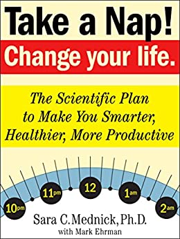Take a Nap! Change Your Life.: The Scientific Plan to Make You Smarter, Healthier, More Productive by [Sara C. Mednick, Mark Ehrman]