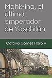 Mahk-ina, el último emperador de Yaxchilán (Spanish Edition)