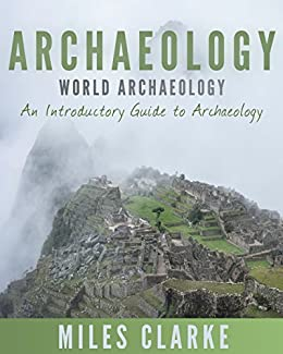 Archaeology: World Archaeology: An Introductory Guide to Archaeology (Archaeology, Archaeology and Land, Archaeology Mysteries, World Archaeology) by [Miles Clarke]