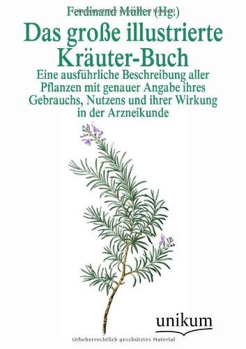 Das große illustrierte Kräuter-Buch: Eine ausführliche Beschreibung aller Pflanzen mit genauer Angabe ihres Gebrauchs, Nutzens und ihrer Wirkung in der Arzneikunde