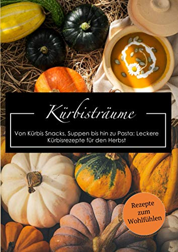 Kürbisträume: Von Kürbis Snacks, Suppen bis hin zu Pasta: Leckere Kürbisrezepte für den Herbst