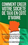 Comment Créer Votre Société de Taxi Côte d'Ivoire: Toutes les Informations Peu Connues Pour Créer et Gérer Votre Société de Taxi Très Rentable (French Edition)