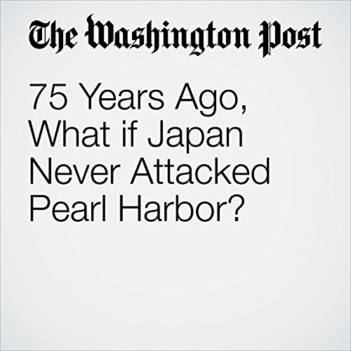 75 Years Ago, What if Japan Never Attacked Pearl Harbor? audiobook cover art